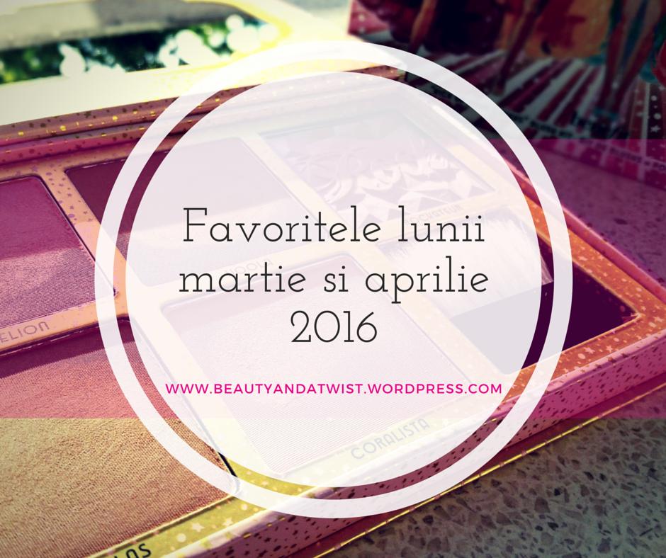 Favoritele lunii- martie si aprilie 2016
